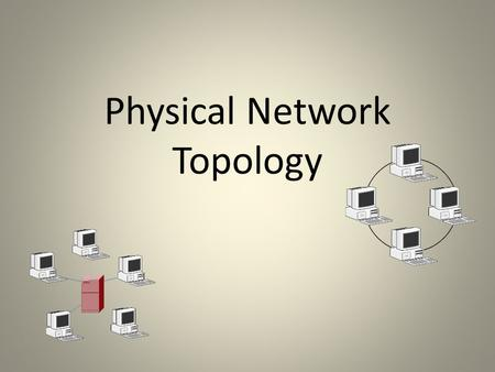 Physical Network Topology. When working with a network What is Physical Topology????? The physical topology of a network refers to the configuration of.