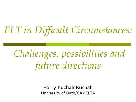 ELT in Difficult Circumstances: Challenges, possibilities and future directions Harry Kuchah Kuchah University of Bath/CAMELTA.