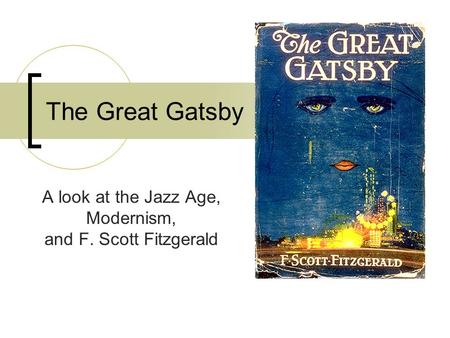 The Great Gatsby A look at the Jazz Age, Modernism, and F. Scott Fitzgerald.