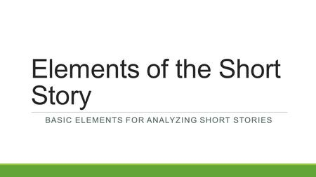 Elements of the Short Story BASIC ELEMENTS FOR ANALYZING SHORT STORIES.