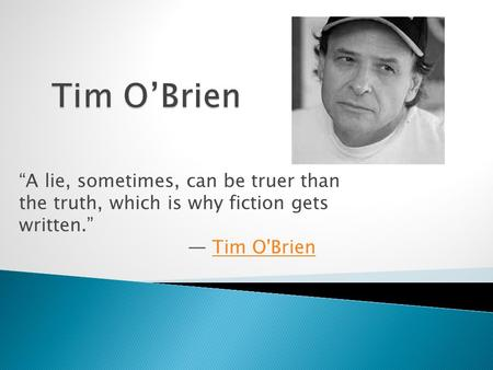 """A lie, sometimes, can be truer than the truth, which is why fiction gets written."" ― Tim O'BrienTim O'Brien."