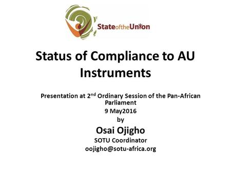 Status of Compliance to AU Instruments Presentation at 2 nd Ordinary Session of the Pan-African Parliament 9 May2016 by Osai Ojigho SOTU Coordinator