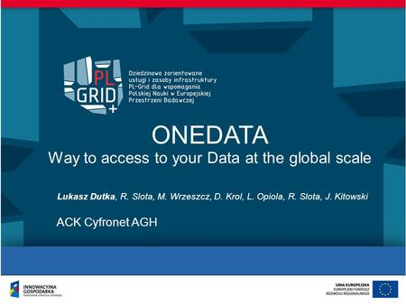 ONEDATA Way to access to your Data at the global scale Lukasz Dutka, R. Slota, M. Wrzeszcz, D. Krol, L. Opiola, R. Slota, J. Kitowski ACK Cyfronet AGH.