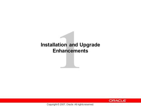 1 Copyright © 2007, Oracle. All rights reserved. Installation and Upgrade Enhancements.