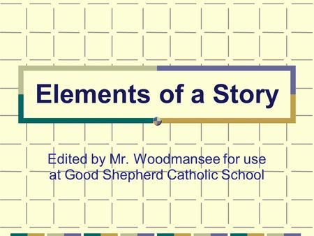 Elements of a Story Edited by Mr. Woodmansee for use at Good Shepherd Catholic School.