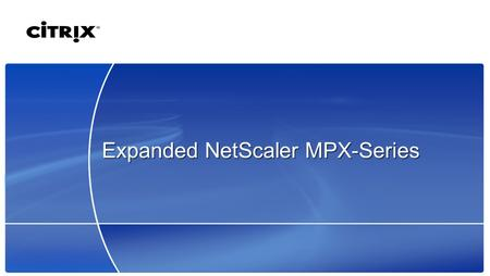 Expanded NetScaler MPX-Series. 2 © 2007 Citrix Systems, Inc. — All rights reserved Growing Web Application Complexity  User volume increasing  More.