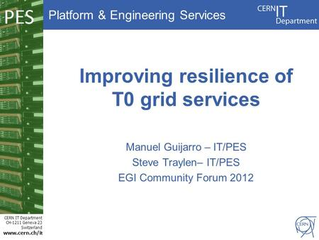 Platform & Engineering Services CERN IT Department CH-1211 Geneva 23 Switzerland www.cern.ch/i t PES Improving resilience of T0 grid services Manuel Guijarro.
