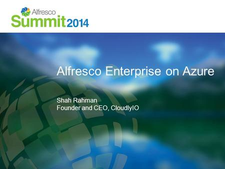 Alfresco Enterprise on Azure Shah Rahman Founder and CEO, CloudlyIO.