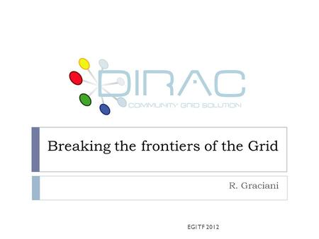 Breaking the frontiers of the Grid R. Graciani EGI TF 2012.