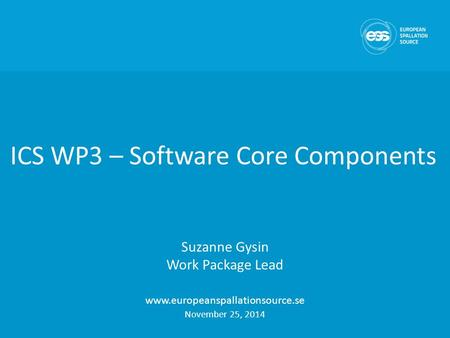 ICS WP3 – Software Core Components Suzanne Gysin Work Package Lead www.europeanspallationsource.se November 25, 2014.