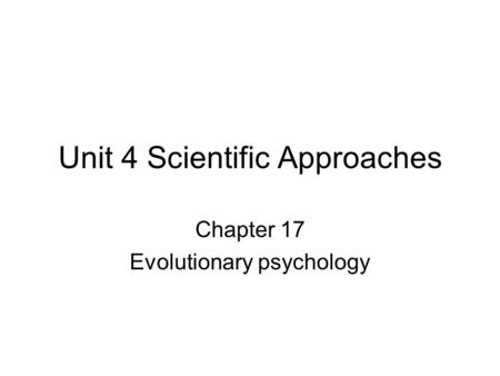 Unit 4 Scientific Approaches Chapter 17 Evolutionary psychology.