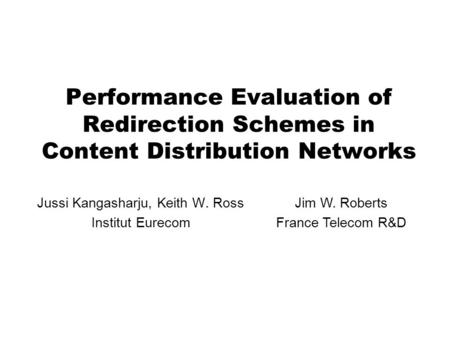 Performance Evaluation of Redirection Schemes in Content Distribution Networks Jussi Kangasharju, Keith W. Ross Institut Eurecom Jim W. Roberts France.
