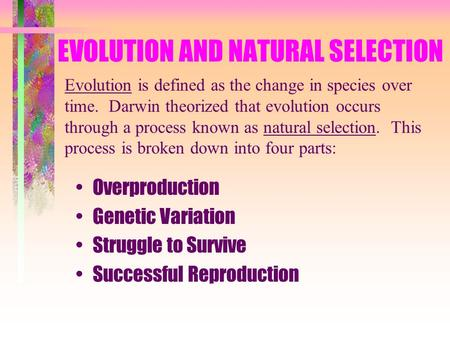 EVOLUTION AND NATURAL SELECTION Overproduction Genetic Variation Struggle to Survive Successful Reproduction Evolution is defined as the change in species.
