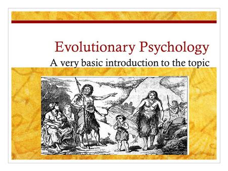 Evolutionary Psychology A very basic introduction to the topic.