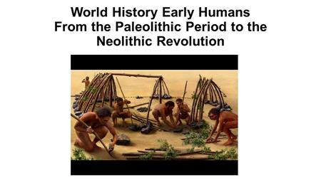 World History Early Humans From the Paleolithic Period to the Neolithic Revolution.