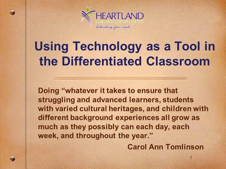 "1 Using Technology as a Tool in the Differentiated Classroom Doing ""whatever it takes to ensure that struggling and advanced learners, students with varied."