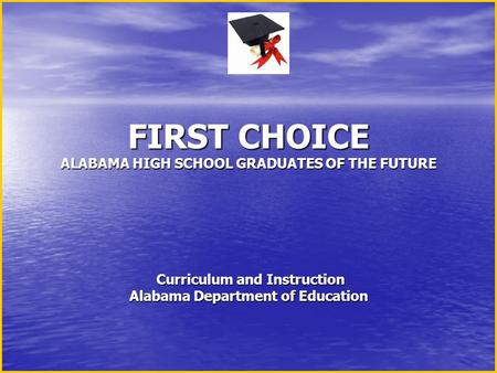 FIRST CHOICE ALABAMA HIGH SCHOOL GRADUATES OF THE FUTURE Curriculum and Instruction Alabama Department of Education FIRST CHOICE ALABAMA HIGH SCHOOL GRADUATES.