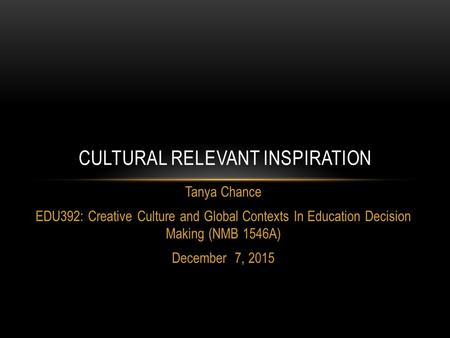 Tanya Chance EDU392: Creative Culture and Global Contexts In Education Decision Making (NMB 1546A) December 7, 2015 CULTURAL RELEVANT INSPIRATION.