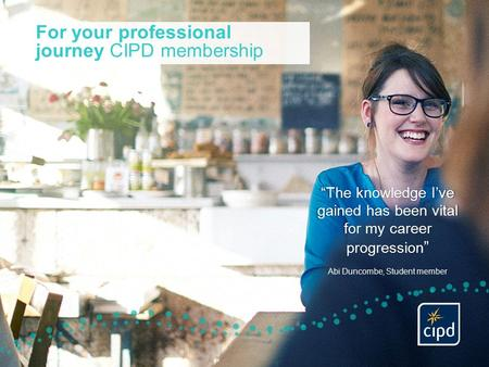 "For your professional journey CIPD membership ""The knowledge I've gained has been vital for my career progression "" Abi Duncombe, Student member."