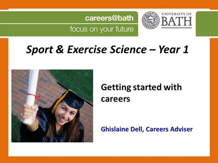 Sport & Exercise Science – Year 1 Getting started with careers Ghislaine Dell, Careers Adviser.