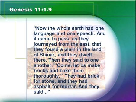 """Now the whole earth had one language and one speech. And it came to pass, as they journeyed from the east, that they found a plain in the land of Shinar,"