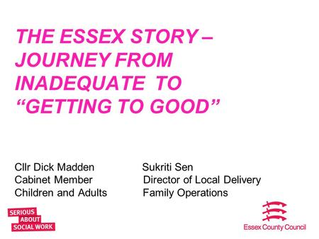 "THE ESSEX STORY – JOURNEY FROM INADEQUATE TO ""GETTING TO GOOD"" Cllr Dick MaddenSukriti Sen Cabinet Member Director of Local Delivery Children and Adults."