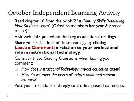 October Independent Learning Activity  Read chapter 10 from the book '21st Century Skills: Rethinking How Students Learn' (Gifted to members last year.