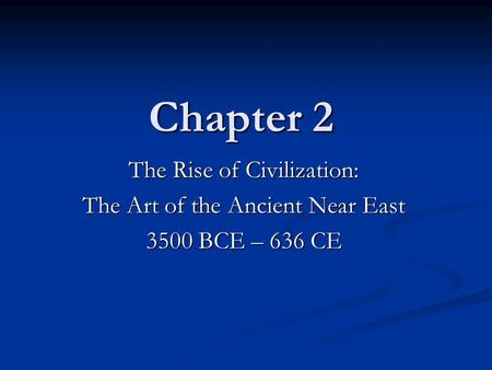 Chapter 2 Chapter 2 The Rise of Civilization: The Art of the Ancient Near East 3500 BCE – 636 CE.