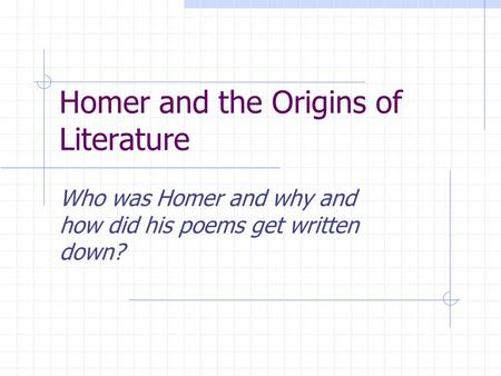 Homer and the Origins of Literature Who was Homer and why and how did his poems get written down?