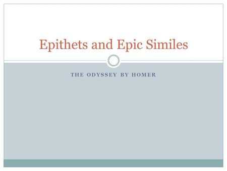 THE ODYSSEY BY HOMER Epithets and Epic Similes. Epithets Brief descriptive phrases Characterize a person or thing Sometimes set off by commas Used to.