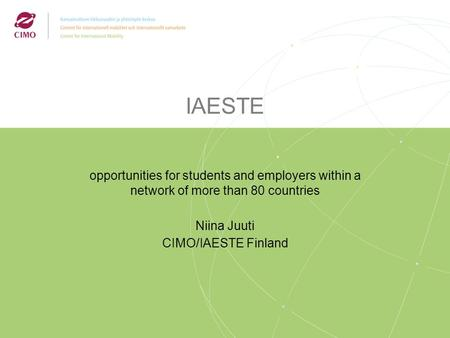 IAESTE opportunities for students and employers within a network of more than 80 countries Niina Juuti CIMO/IAESTE Finland.