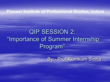 "QIP SESSION 2: ""Importance of Summer Internship Program"" By:- Prof Kumkum Sinha By:- Prof Kumkum Sinha Pioneer Institute of Professional Studies, Indore."