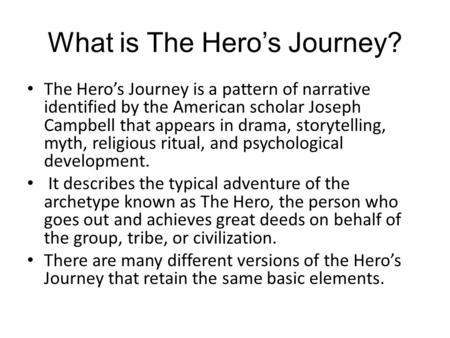 What is The Hero's Journey? The Hero's Journey is a pattern of narrative identified by the American scholar Joseph Campbell that appears in drama, storytelling,