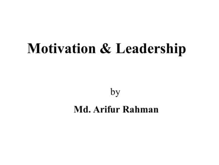 Motivation & Leadership by Md. Arifur Rahman. NATURE OF MOTIVATION Motivation is the force energising, or giving direction to, behaviour. It is a complex.