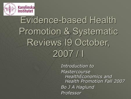 Evidence-based Health Promotion & Systematic Reviews I9 October, 2007 / I Introduction to Mastercourse HealthEconomics and Health Promotion Fall 2007.