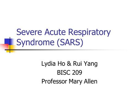 Severe Acute Respiratory Syndrome (SARS) Lydia Ho & Rui Yang BISC 209 Professor Mary Allen.