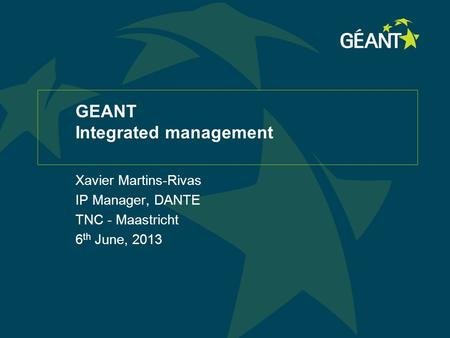 GEANT Integrated management Xavier Martins-Rivas IP Manager, DANTE TNC - Maastricht 6 th June, 2013.