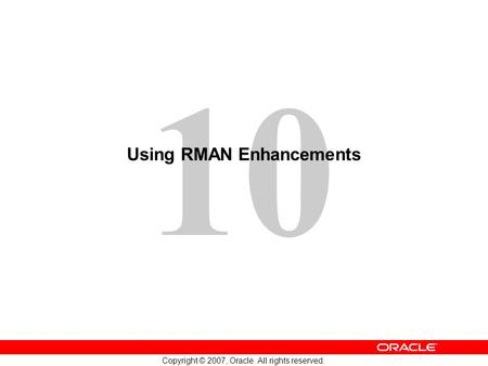 10 Copyright © 2007, Oracle. All rights reserved. Using RMAN Enhancements.
