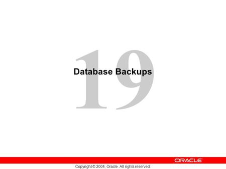 19 Copyright © 2004, Oracle. All rights reserved. Database Backups.