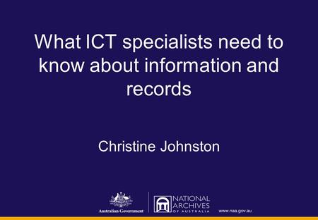 What ICT specialists need to know about information and records Christine Johnston.