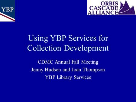 Using YBP Services for Collection Development CDMC Annual Fall Meeting Jenny Hudson and Joan Thompson YBP Library Services.