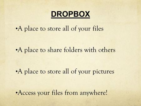 DROPBOX A place to store all of your files A place to share folders with others A place to store all of your pictures Access your files from anywhere!
