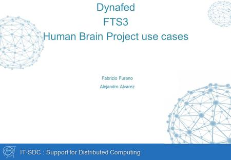 IT-SDC : Support for Distributed Computing Dynafed FTS3 Human Brain Project use cases Fabrizio Furano Alejandro Alvarez.