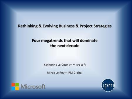 Four megatrends that will dominate the next decade Katherine Le Count – Microsoft Miree Le Roy – IPM Global.