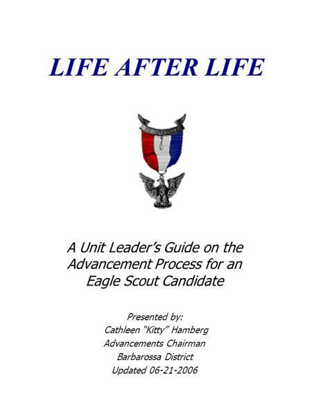 "LIFE AFTER LIFE A Unit Leader's Guide on the Advancement Process for an Eagle Scout Candidate Presented by: Cathleen ""Kitty"" Hamberg Advancements Chairman."