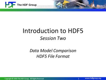Www.hdfgroup.org The HDF Group Introduction to HDF5 Session Two Data Model Comparison HDF5 File Format 1 Copyright © 2010 The HDF Group. All Rights Reserved.