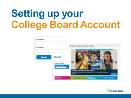 Setting up your College Board Account. With a College Board Account, you will be able to: –Access your PSAT, SAT and AP scores online –Send your scores.