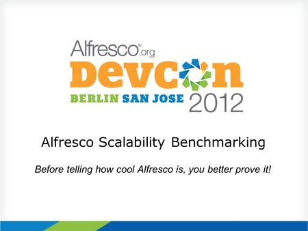 Alfresco Scalability Benchmarking Before telling how cool Alfresco is, you better prove it!