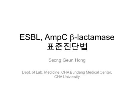 ESBL, AmpC  -lactamase 표준진단법 Seong Geun Hong Dept. of Lab. Medicine, CHA Bundang Medical Center, CHA University.