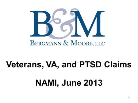 Veterans, VA, and PTSD Claims NAMI, June 2013 1. Veterans, VA, and PTSD Claims Introduction of Bergmann & Moore Iraq / Afghanistan War Statistics What.